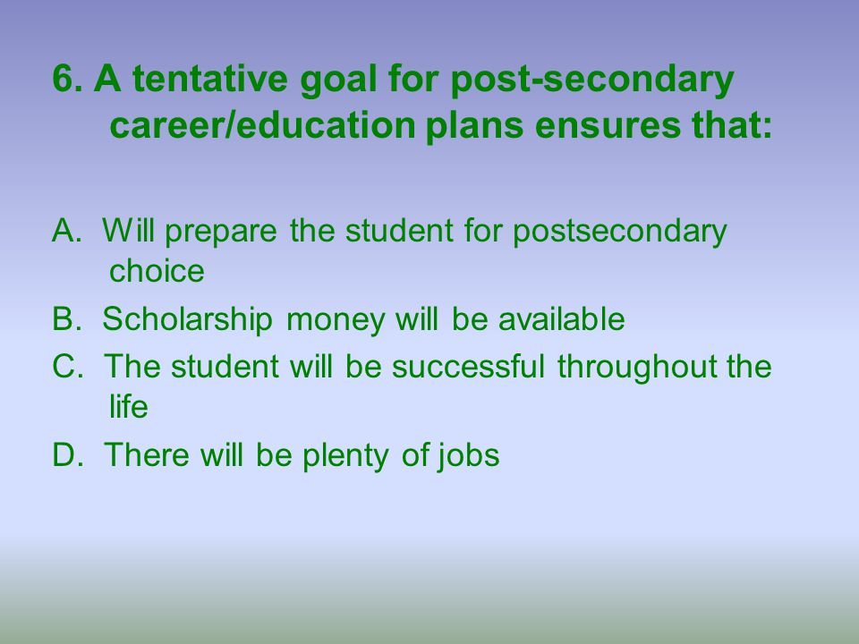 6. A tentative goal for post-secondary career/education plans ensures that: