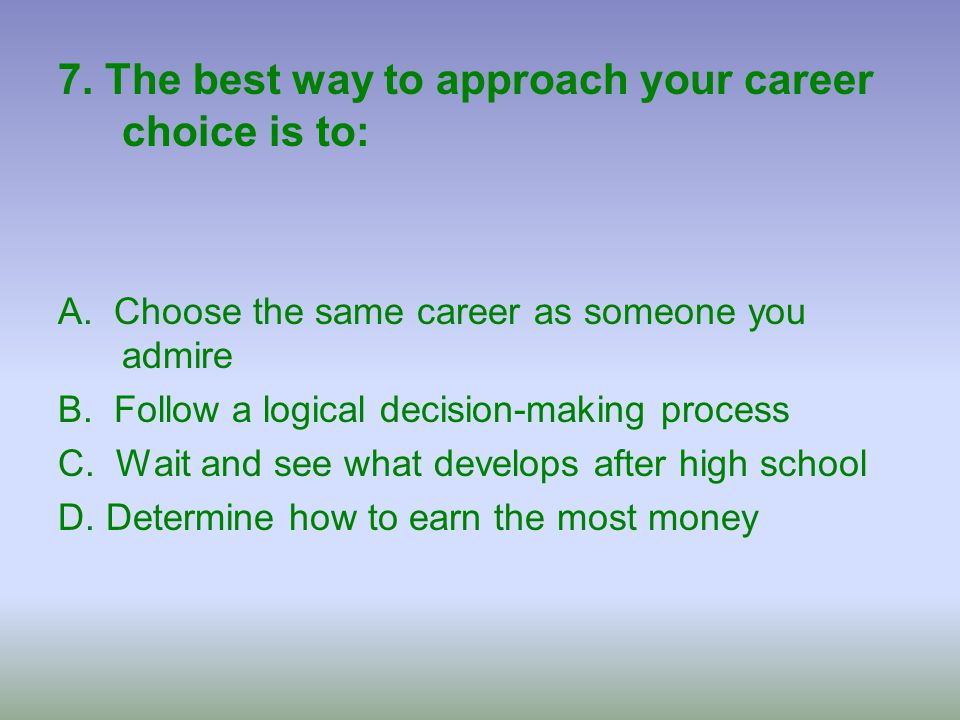 7. The best way to approach your career choice is to:
