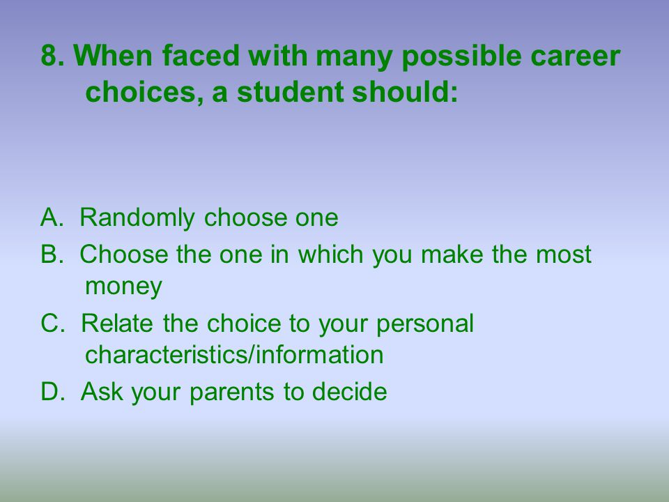 8. When faced with many possible career choices, a student should: