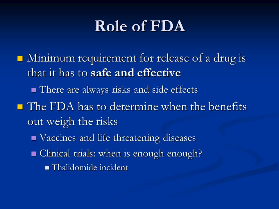 Role of FDA Minimum requirement for release of a drug is that it has to safe and effective. There are always risks and side effects.