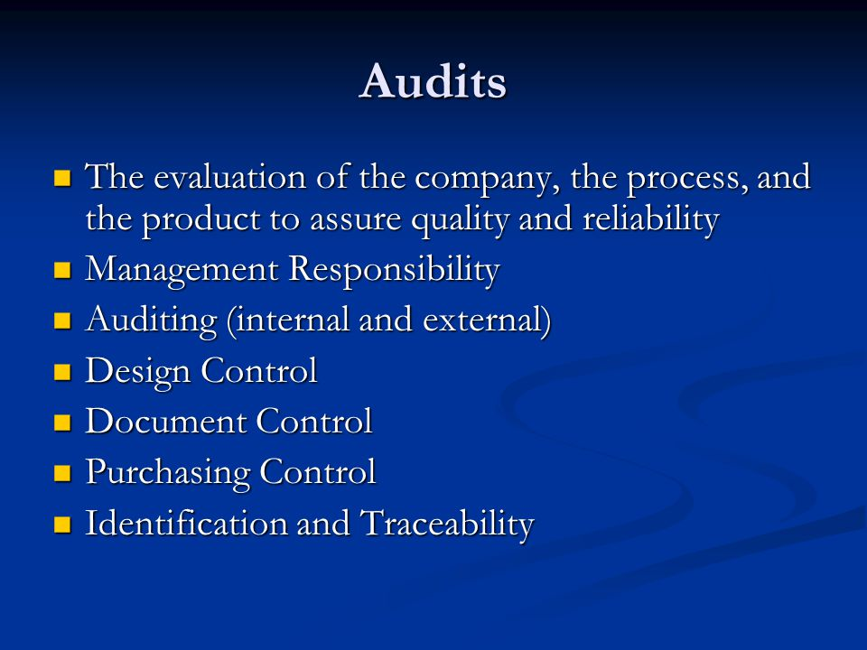 Audits The evaluation of the company, the process, and the product to assure quality and reliability.