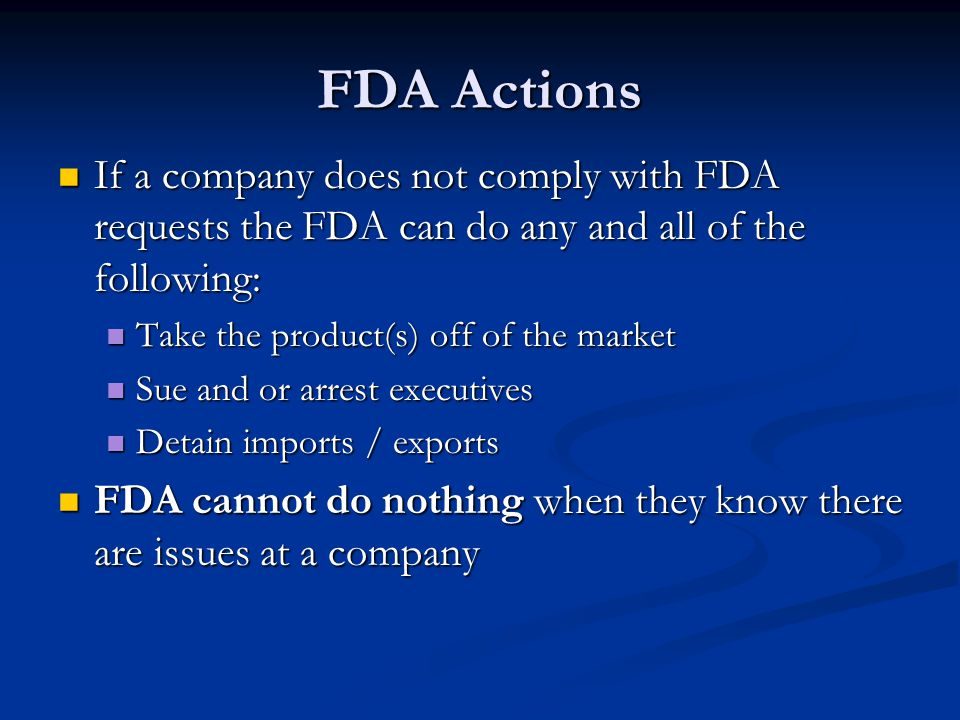 FDA Actions If a company does not comply with FDA requests the FDA can do any and all of the following: