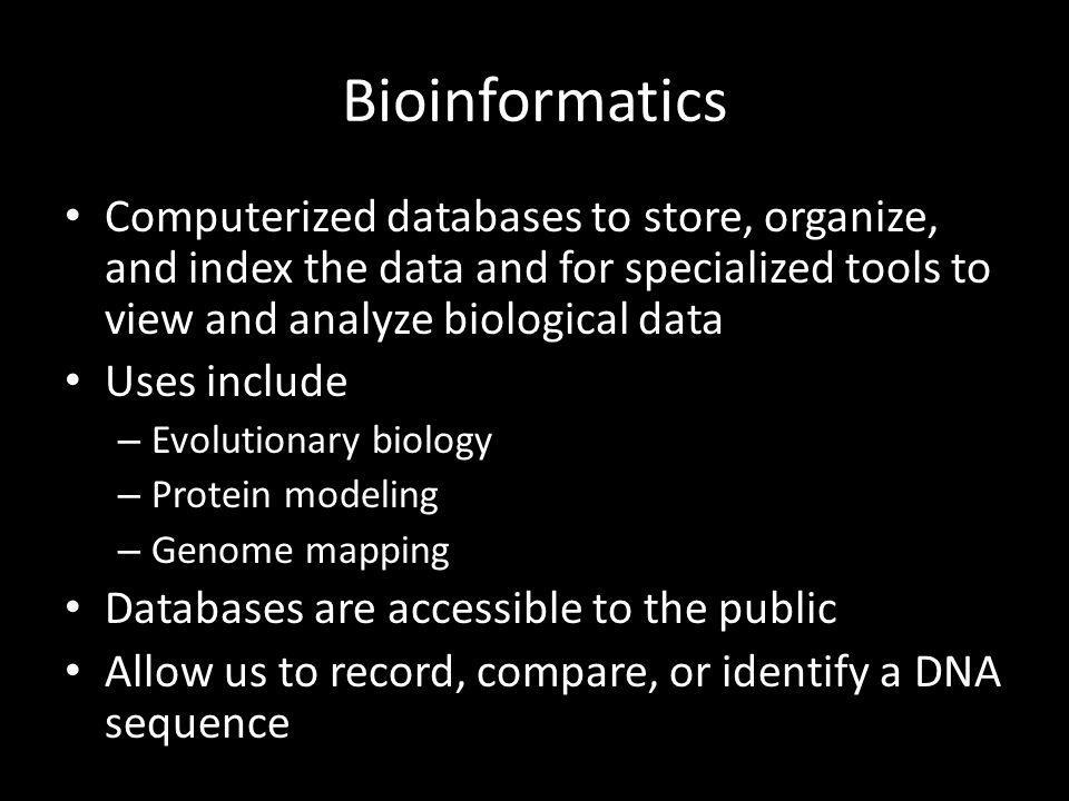 Bioinformatics Computerized databases to store, organize, and index the data and for specialized tools to view and analyze biological data.