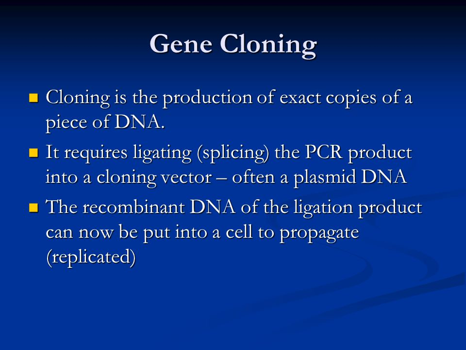 Gene Cloning Cloning is the production of exact copies of a piece of DNA.