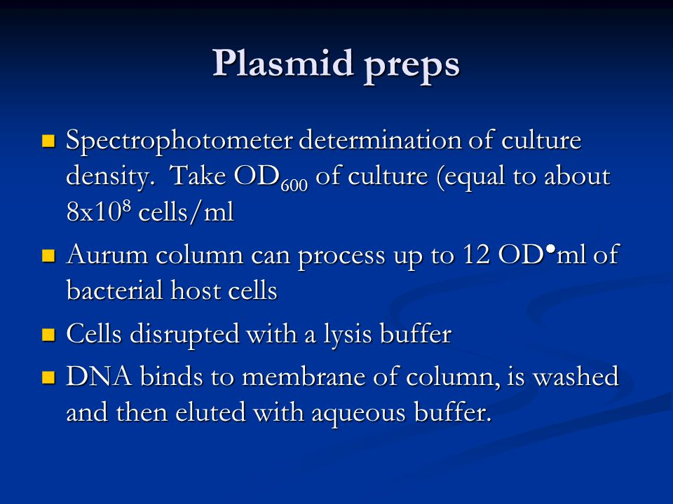 Plasmid preps Spectrophotometer determination of culture density. Take OD600 of culture (equal to about 8x108 cells/ml.