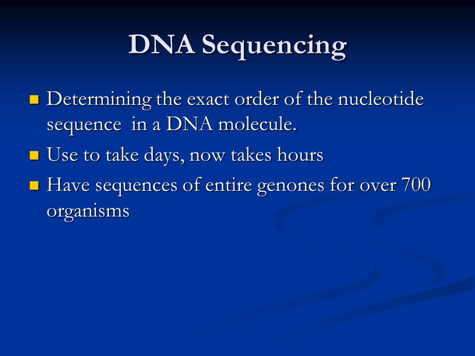 DNA Sequencing Determining the exact order of the nucleotide sequence in a DNA molecule. Use to take days, now takes hours.