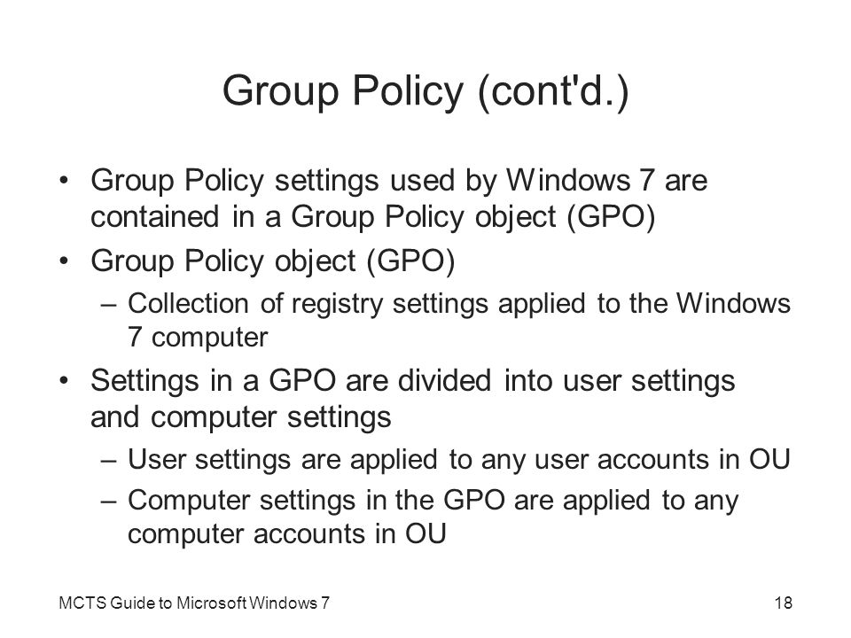 Group Policy (cont d.) Group Policy settings used by Windows 7 are contained in a Group Policy object (GPO)