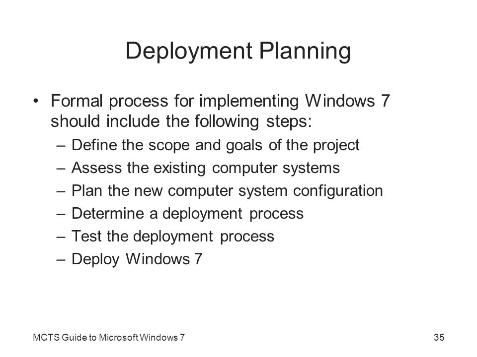Deployment Planning Formal process for implementing Windows 7 should include the following steps: Define the scope and goals of the project.