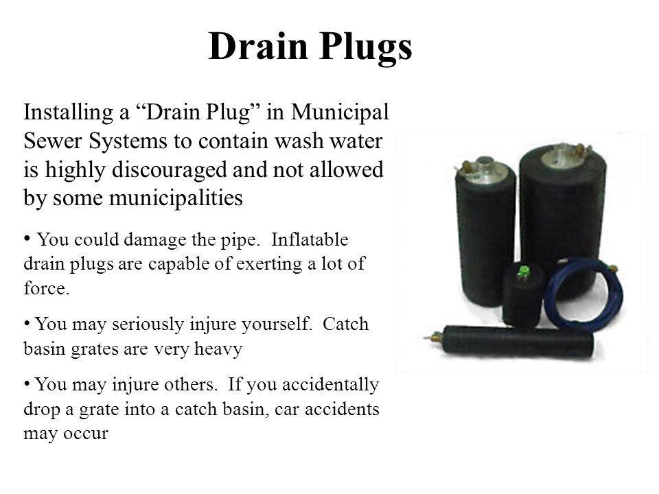 Drain Plugs Installing a Drain Plug in Municipal Sewer Systems to contain wash water is highly discouraged and not allowed by some municipalities.