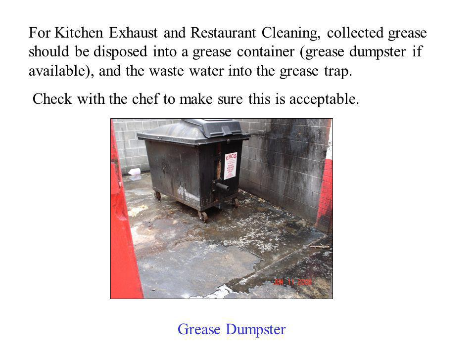 For Kitchen Exhaust and Restaurant Cleaning, collected grease should be disposed into a grease container (grease dumpster if available), and the waste water into the grease trap.