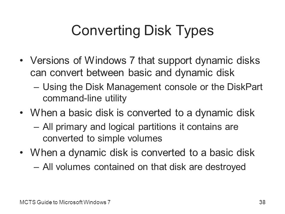 Converting Disk Types Versions of Windows 7 that support dynamic disks can convert between basic and dynamic disk.