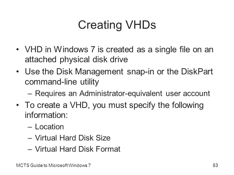 Creating VHDs VHD in Windows 7 is created as a single file on an attached physical disk drive.