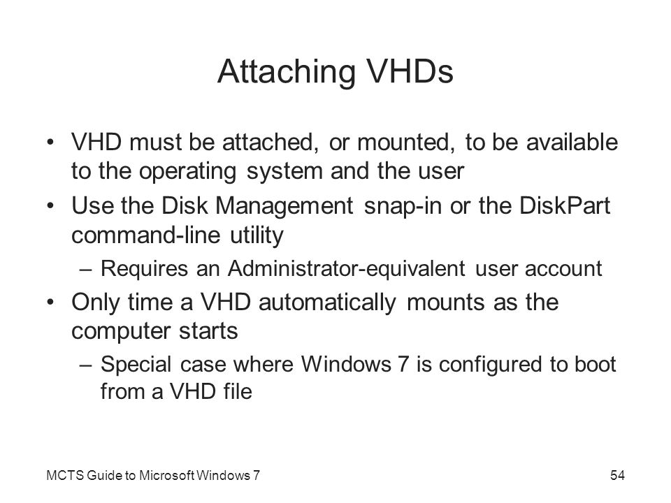 Attaching VHDs VHD must be attached, or mounted, to be available to the operating system and the user.