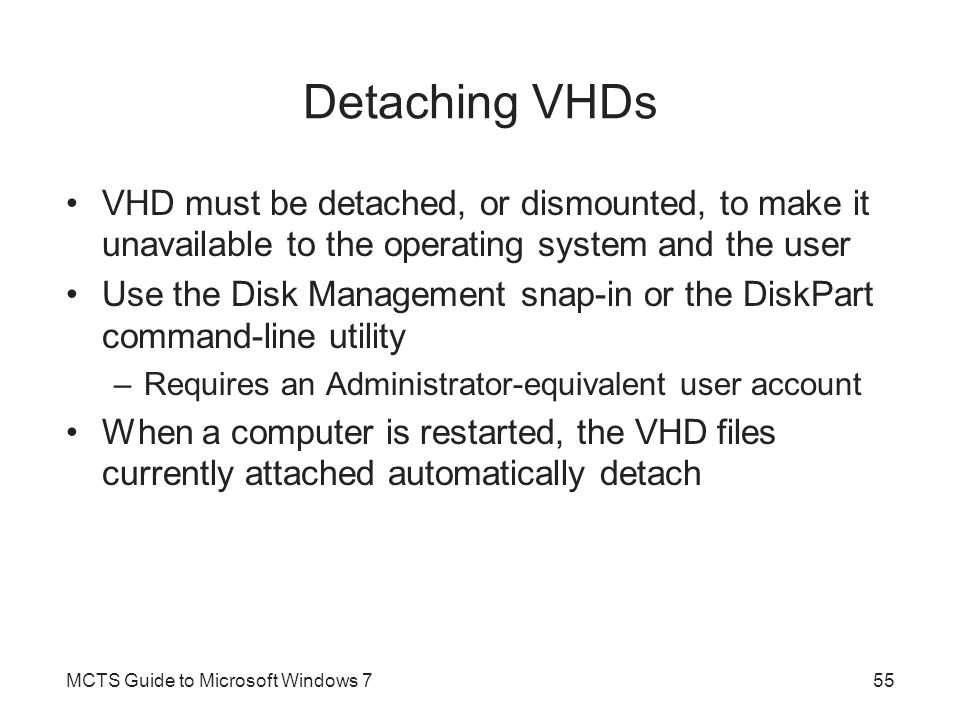 Detaching VHDs VHD must be detached, or dismounted, to make it unavailable to the operating system and the user.