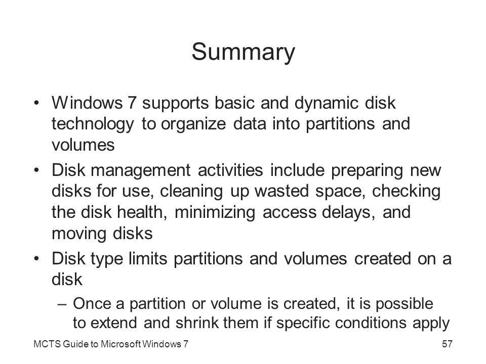 Summary Windows 7 supports basic and dynamic disk technology to organize data into partitions and volumes.