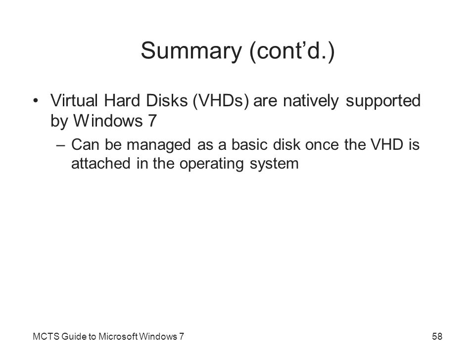 Summary (cont'd.) Virtual Hard Disks (VHDs) are natively supported by Windows 7.