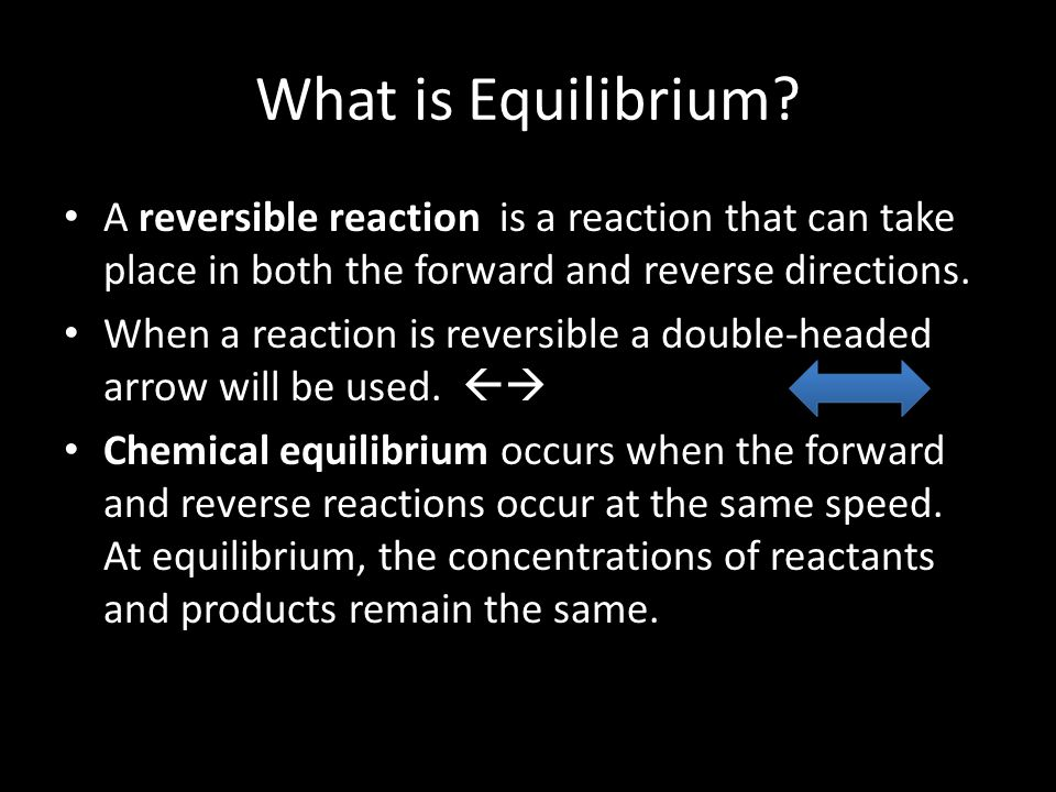 What is Equilibrium A reversible reaction is a reaction that can take place in both the forward and reverse directions.