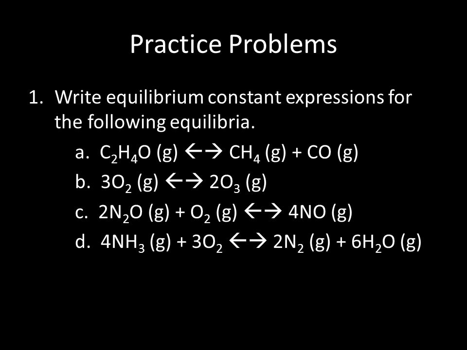 Practice Problems Write equilibrium constant expressions for the following equilibria. a. C2H4O (g)  CH4 (g) + CO (g)