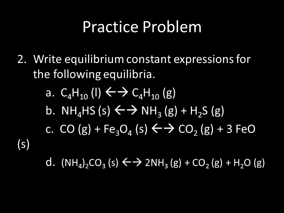 Practice Problem Write equilibrium constant expressions for the following equilibria. a. C4H10 (l)  C4H10 (g)