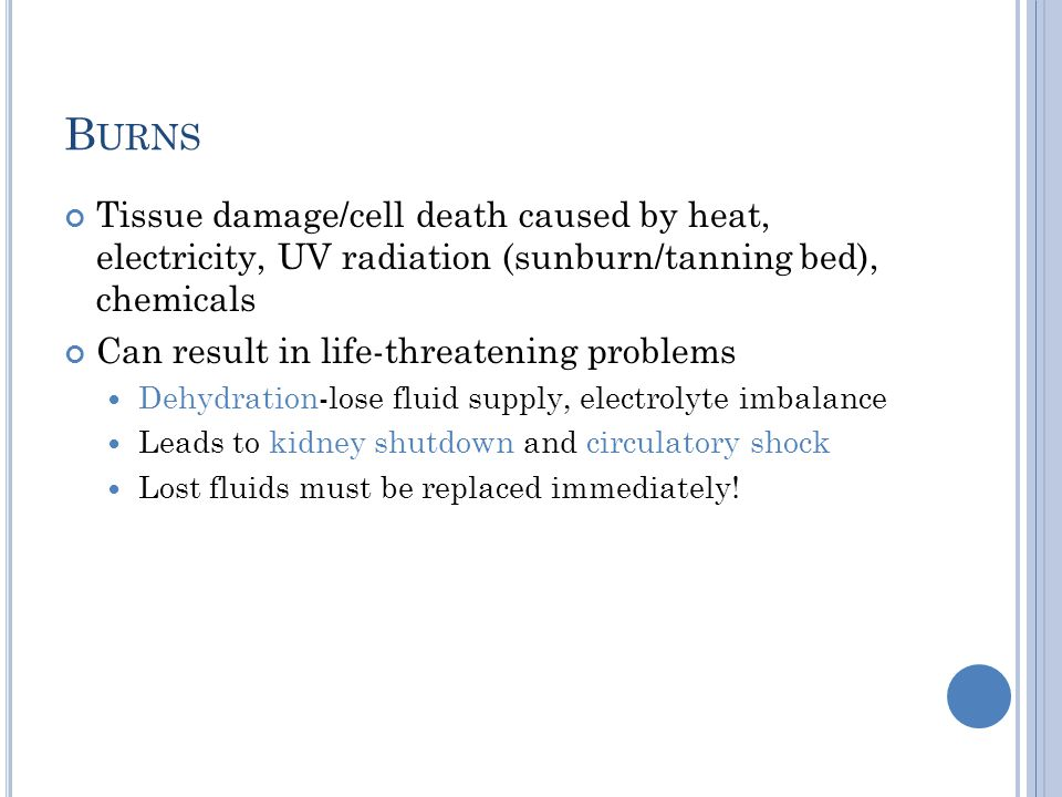 Burns Tissue damage/cell death caused by heat, electricity, UV radiation (sunburn/tanning bed), chemicals.