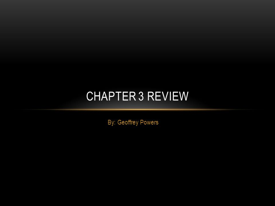 Chapter 3 Review By: Geoffrey Powers