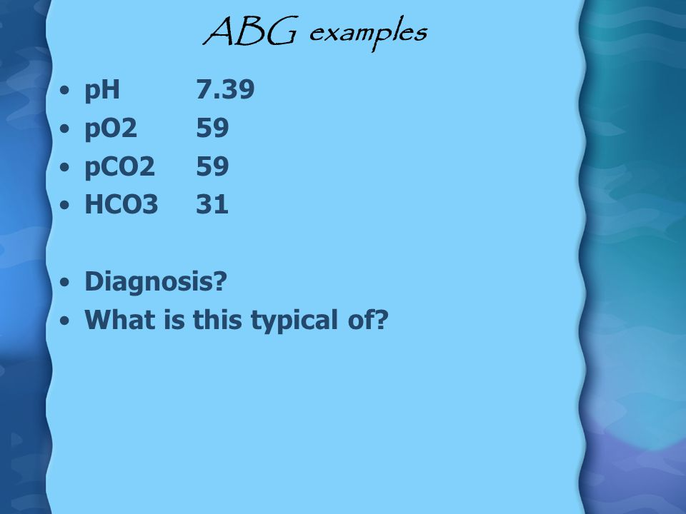 ABG examples pH 7.39 pO2 59 pCO2 59 HCO3 31 Diagnosis