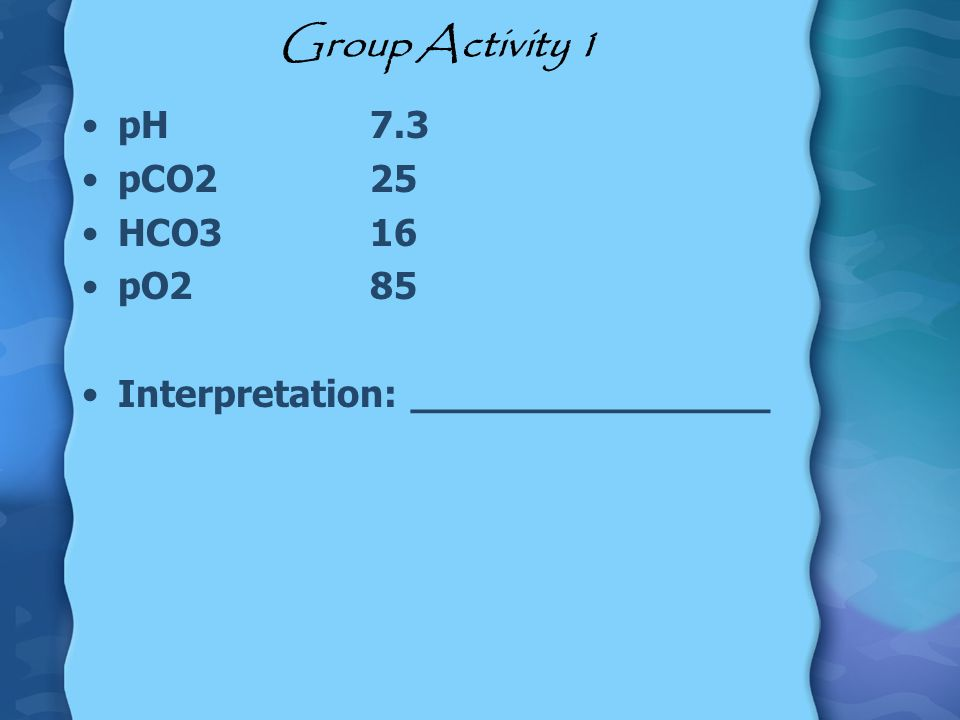 Group Activity 1 pH 7.3 pCO2 25 HCO3 16 pO2 85