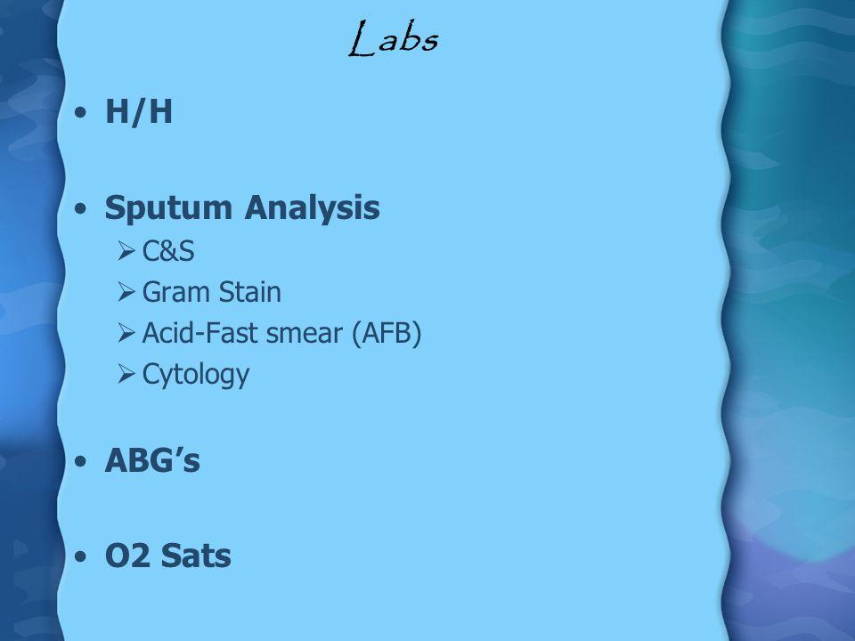 Labs H/H Sputum Analysis ABG's O2 Sats C&S Gram Stain