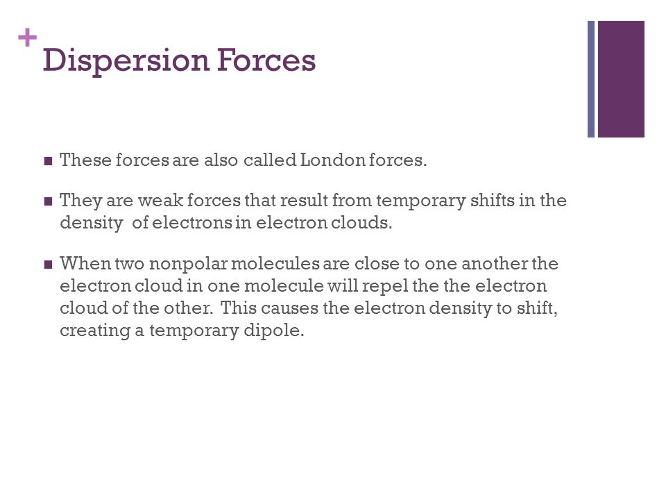 Dispersion Forces These forces are also called London forces.