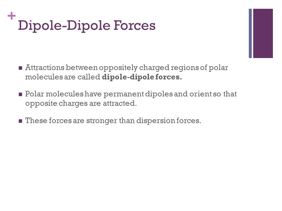 Dipole-Dipole Forces Attractions between oppositely charged regions of polar molecules are called dipole-dipole forces.