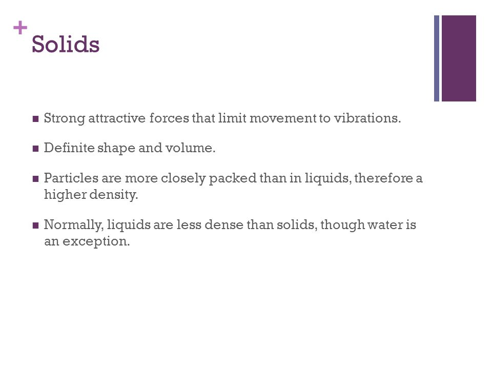 Solids Strong attractive forces that limit movement to vibrations.
