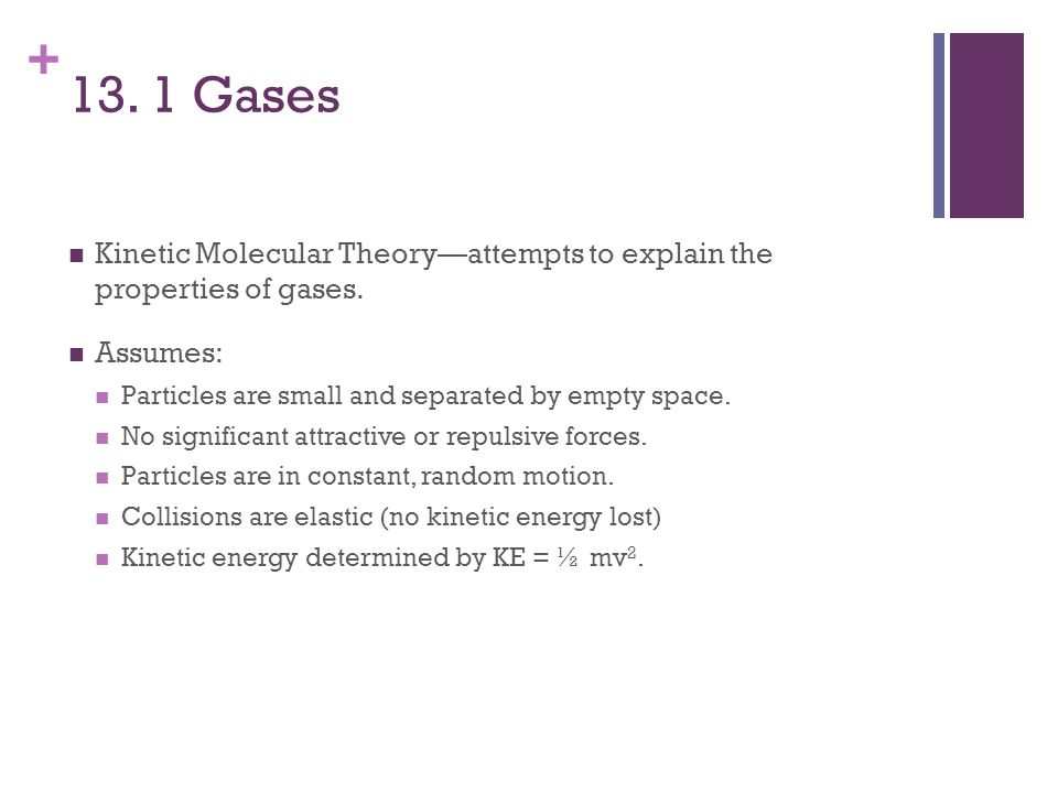 13. 1 Gases Kinetic Molecular Theory—attempts to explain the properties of gases. Assumes: Particles are small and separated by empty space.