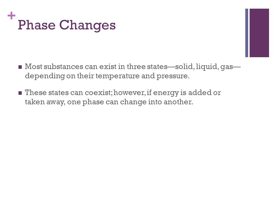 Phase Changes Most substances can exist in three states—solid, liquid, gas— depending on their temperature and pressure.