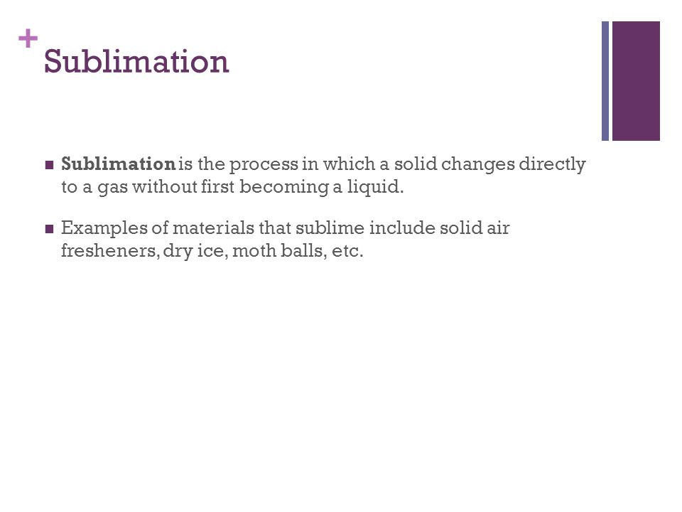 Sublimation Sublimation is the process in which a solid changes directly to a gas without first becoming a liquid.