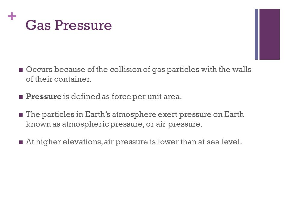 Gas Pressure Occurs because of the collision of gas particles with the walls of their container. Pressure is defined as force per unit area.
