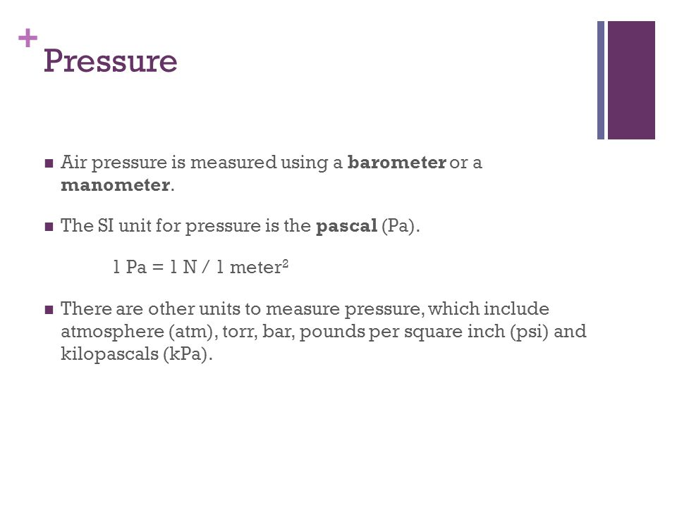 Pressure Air pressure is measured using a barometer or a manometer.