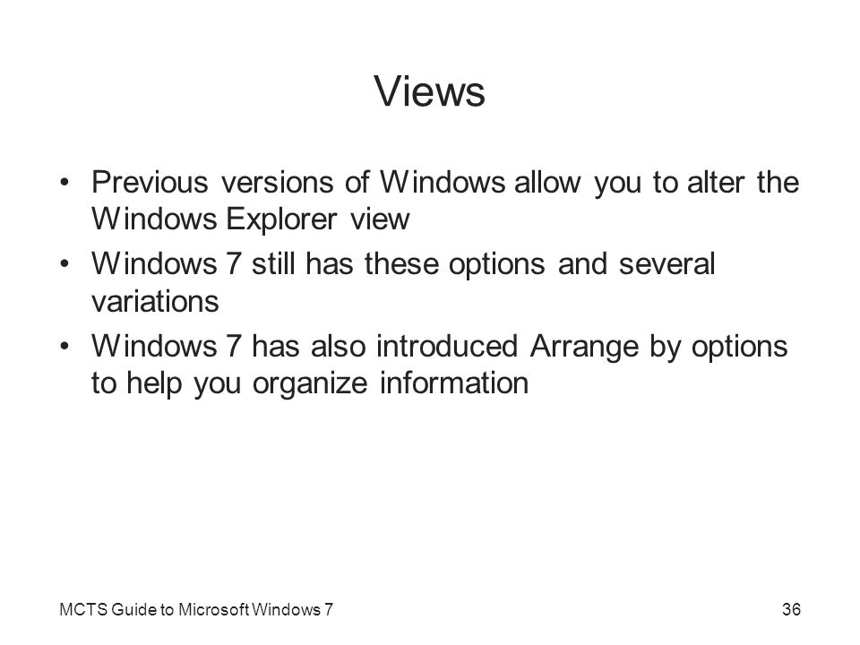 Views Previous versions of Windows allow you to alter the Windows Explorer view. Windows 7 still has these options and several variations.