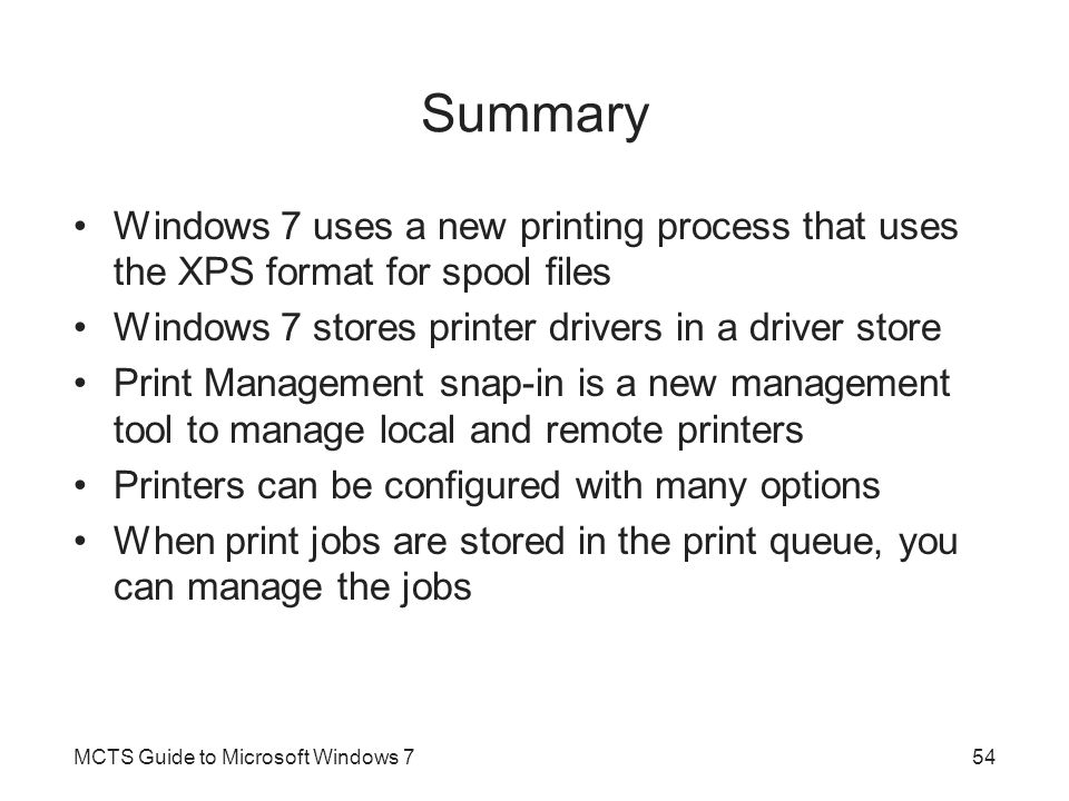 Summary Windows 7 uses a new printing process that uses the XPS format for spool files. Windows 7 stores printer drivers in a driver store.