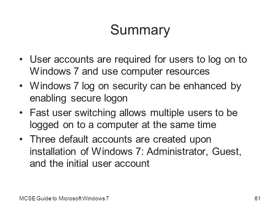 Summary User accounts are required for users to log on to Windows 7 and use computer resources.
