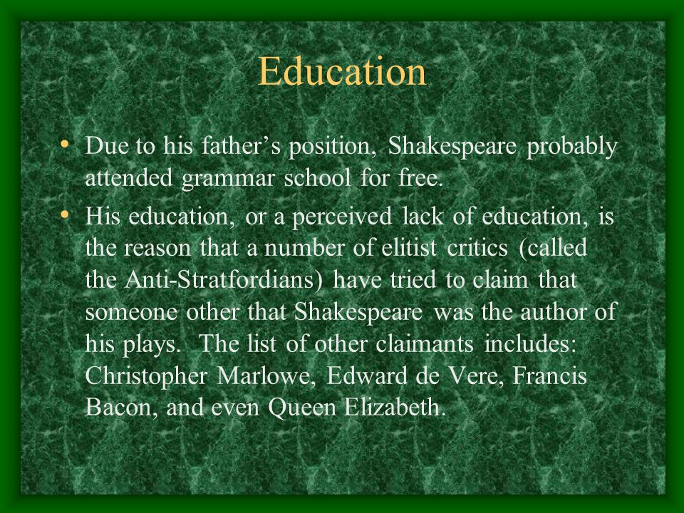 Education Due to his father's position, Shakespeare probably attended grammar school for free.