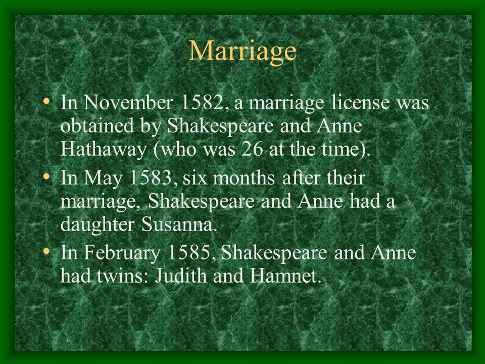 Marriage In November 1582, a marriage license was obtained by Shakespeare and Anne Hathaway (who was 26 at the time).