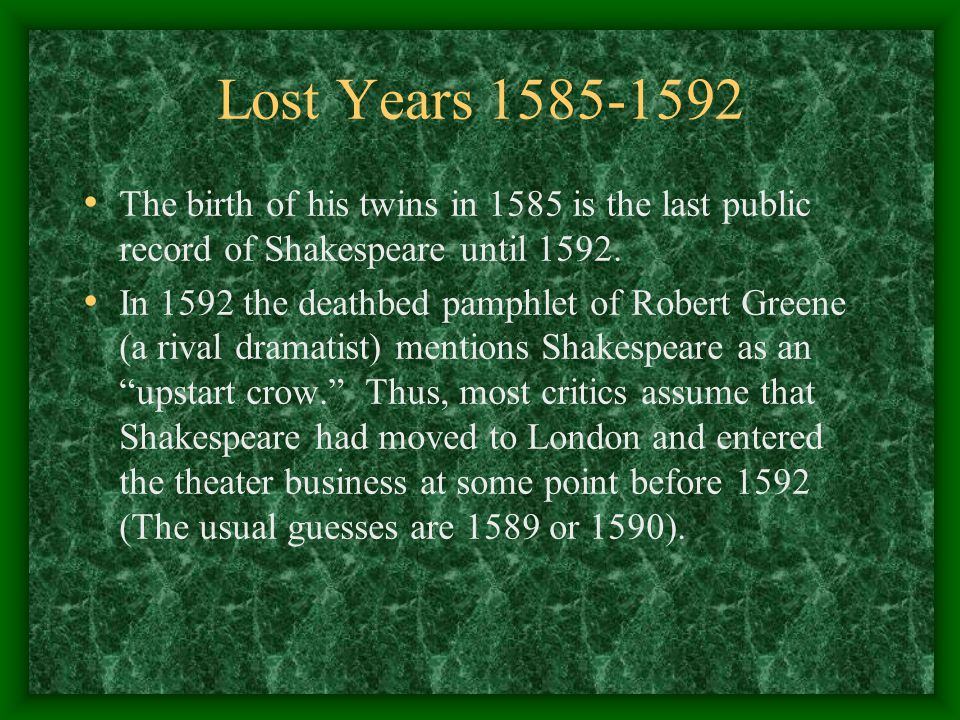 Lost Years 1585-1592 The birth of his twins in 1585 is the last public record of Shakespeare until 1592.