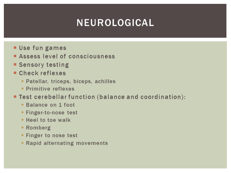 neurological Use fun games Assess level of consciousness