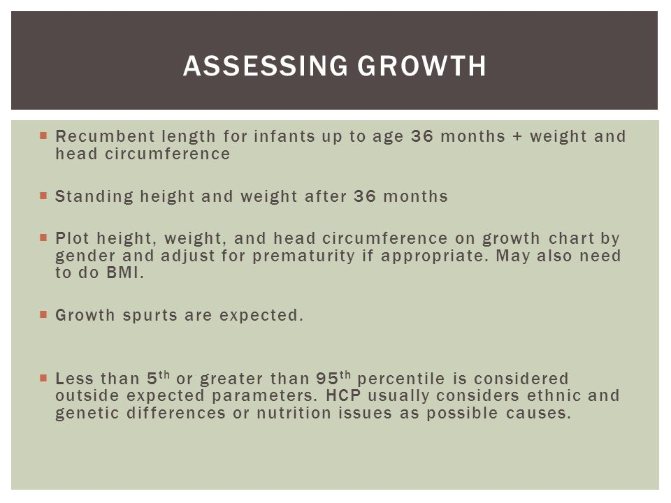 Assessing growth Recumbent length for infants up to age 36 months + weight and head circumference. Standing height and weight after 36 months.