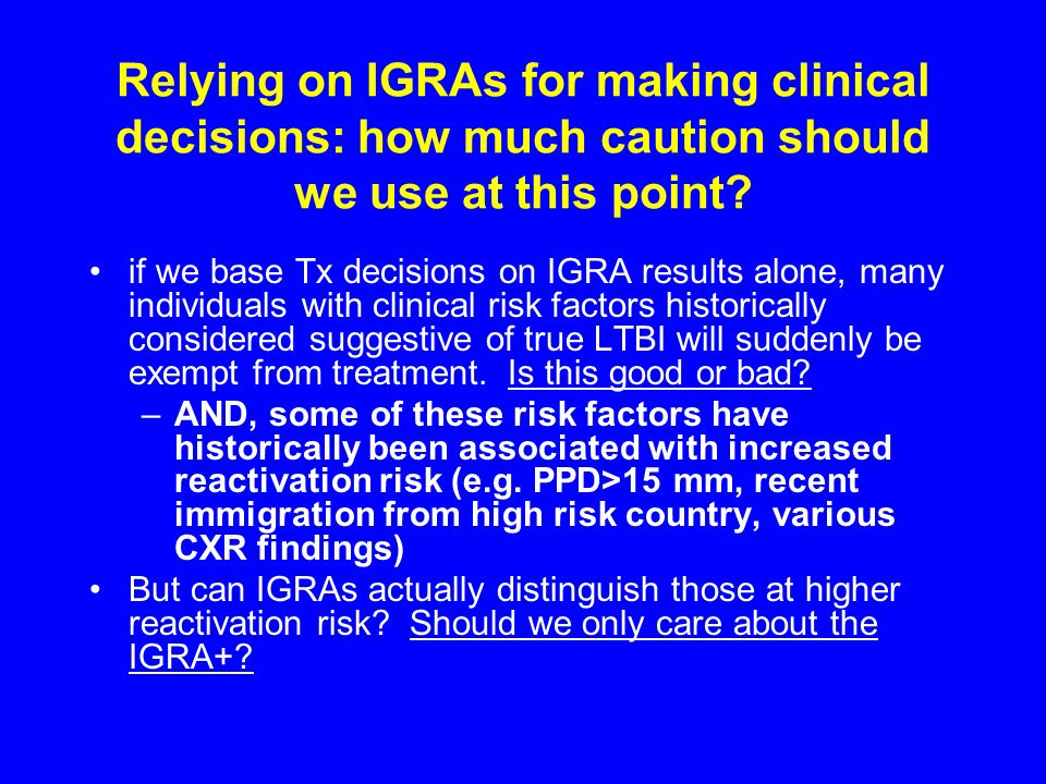 Relying on IGRAs for making clinical decisions: how much caution should we use at this point