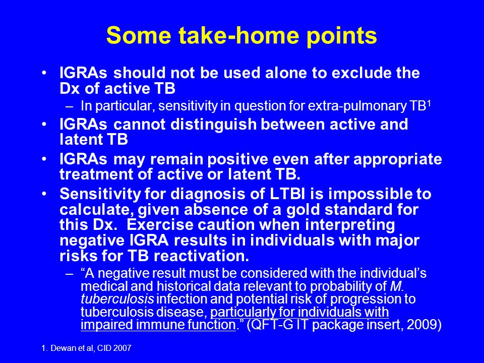 Some take-home points IGRAs should not be used alone to exclude the Dx of active TB. In particular, sensitivity in question for extra-pulmonary TB1.
