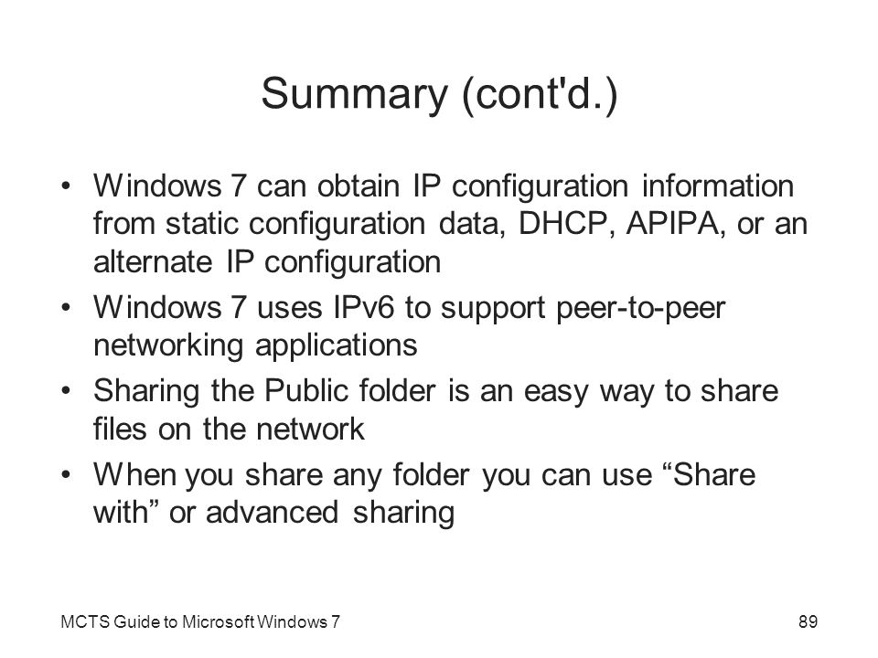 Summary (cont d.) Windows 7 can obtain IP configuration information from static configuration data, DHCP, APIPA, or an alternate IP configuration.