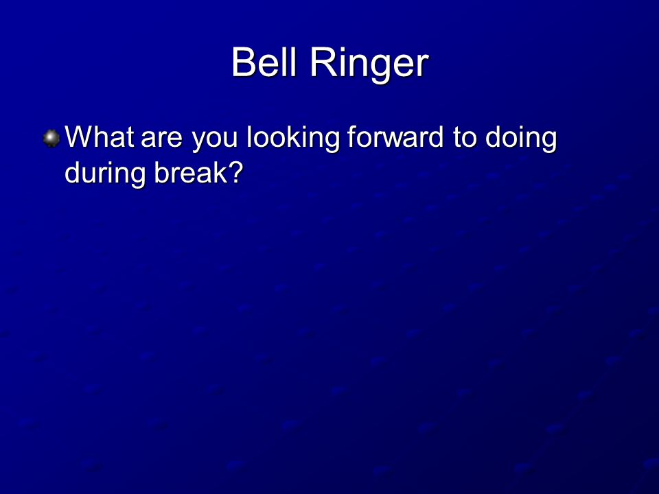 Bell Ringer What are you looking forward to doing during break