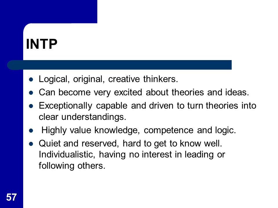 INTP Logical, original, creative thinkers.