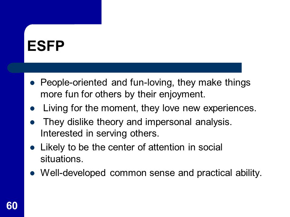 ESFP People-oriented and fun-loving, they make things more fun for others by their enjoyment. Living for the moment, they love new experiences.